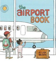 March 2018 Babies, Toddlers, and Preschoolers: The Airport Book by Lisa Brown. Published by A Neal Porter Book/Roaring Brook Press, 2016.