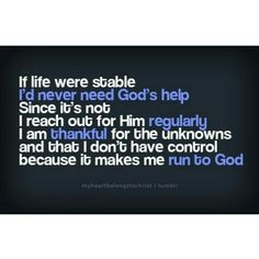 """""""If life were stable, I'd never need God's help. Since it's not, I reach out to Him regularly. I am thankful for the unknowns and that I don't have control because it makes me run to God."""""""