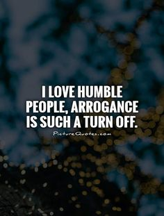 I love humble people, arrogance is such a turn off. Picture Quote #1