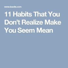 11 Habits That You Don't Realize Make You Seem Mean