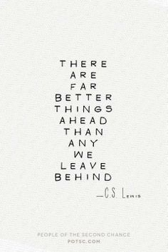 """""""There are far better, far better things ahead than any we leave behind."""" -C.S. Lewis  「未来にはもっとウンと素晴らしいことが待っている。 過去に残すものよりも断然。」-C.S. ルイス"""