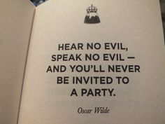 """Hear no evil, speak no evil- And you'll never be invited to a party."" ~Oscar Wilde"