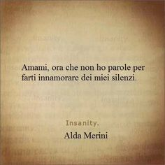 Love me now that I have no words to make you fall in love with my silence - Alda Merini