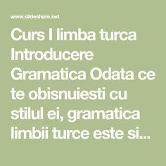 Curs I limba turca Introducere Gramatica Odata ce te obisnuiesti cu stilul ei, gramatica limbii turce este simpla. Cu toate acestea, ea poate parea foarte difi…
