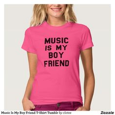 Music Is My Boy Friend T-Shirt Tumblr. #tumblr #zazzle #polyvore #fashionblogger #streetstyle #inspiration #hipster #teen