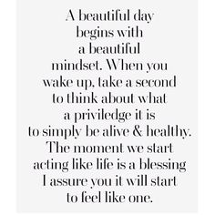 A beautiful day begins with a beautiful mindset. When you wake up, take a second to think about what a privilege it is to simply be alive and healthy. The moment we start acting like life is a blessing I assure you it will start to feel like one.