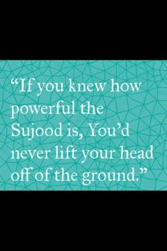 If you knew how powerful the Sujood is, you'd never lift your head off the ground.