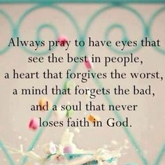 Always pray to have eyes that see the best in people, a heart that forgives the worst, a mind that forgets the bad, and a soul that never loses faith in God. #quote