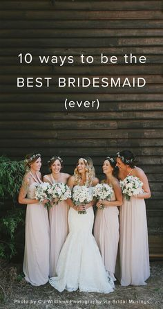 10 ways to be the best bridesmaid ever!  Why isn't there anything about making sure the bride has plenty of booze and snacks at all time?