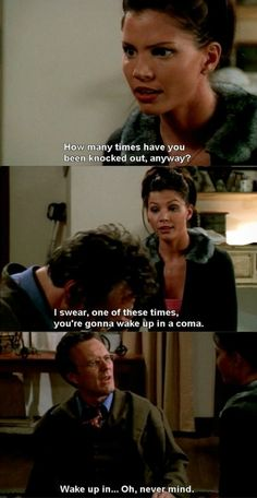 """I swear, one of these times you're gonna wake up in a coma."" Cordelia, BtVS"