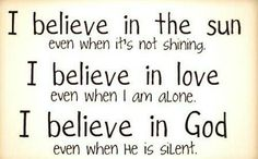 I belive in the sun even when it's not shining. I believe in love even when I am alone. I believe in God even when he is silent.