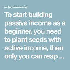 To start building passive income as a beginner, you need to plant seeds with active income, then only you can reap the fruits of passive income. Active income is the income generated by putting your hours into work. This is the income you make from your traditional job or business which require you to be …Continue Reading Investing Money, Real Estate Investing, Investing In Shares, Buying Investment Property, Peer To Peer Lending, Stock Market Index, Dividend Stocks, Passive Income Streams, Creating A Blog
