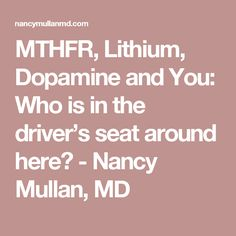 MTHFR, Lithium, Dopamine and You: Who is in the driver's seat around here? - Nancy Mullan, MD