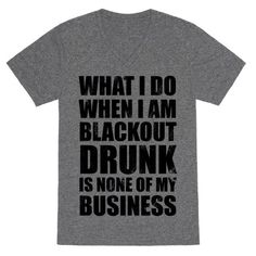 What I do when I am blackout drunk is none of my business! Party hard and let your blackout self free with this funny partying design for those who love to party hard!