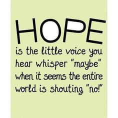 """Hope is the little voice you hear whisper, 'Maybe,' when it seems the entire world is shouting, 'No!'"" 