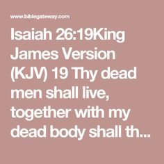 Isaiah 26:19King James Version (KJV)  19 Thy dead men shall live, together with my dead body shall they arise. Awake and sing, ye that dwell in dust: for thy dew is as the dew of herbs, and the earth shall cast out the dead.