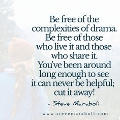 Be free of the complexities of drama. Be free of those who live it and those who share it. You've been around long enough to see it can never be helpful; cut it away! - Steve Maraboli