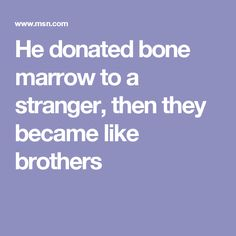 He donated bone marrow to a stranger, then they became like brothers
