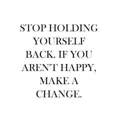 Stop holding yourself back. If you aren't happy make a change.