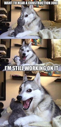 Bad Pun Dog | WANT TO HEAR A CONSTRUCTION JOKE I'M STILL WORKING ON IT | image tagged in memes,bad pun dog | made w/ Imgflip meme maker