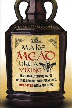Make Mead Like a Viking: Traditional Techniques for Brewing Natural, Wild-Fermented, Honey-Based Wines and Beers by Jereme Zimmerman - Chelsea Green Publishing Beer Brewing, Home Brewing, Gin, Fermented Foods, Fermented Honey, Mead Wine, How To Make Mead, How To Make Wine, Viking Food