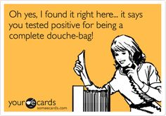 Oh yes, I found it right here... it says you tested positive for being a complete douche-bag!