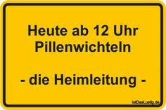 Heute ab 12 Uhr Pillenwichteln - die Heimleitung - ... gefunden auf https://www.istdaslustig.de/spruch/1636 #lustig #sprüche #fun #spass