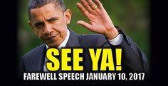 It's happening! I am so giddy, I can hardly type! Obama will deliver his farewell speech on January 10th. Granted, he vows he's not going anywhere and will remain in politics, but let's not focus on that…… Let's just RELISH in the fact that he's GONE! From Chicago Tribune: Coming 10 days before President-elect Donald Trump is sworn in as Democrats cede the White House to Republicans, Obama's hometown address is expected to serve as his closing words to the nation as president. The…