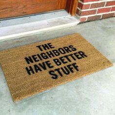 The Neighbors have better stuff! Yes... Great door mat.