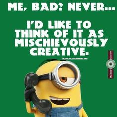 Me, bad?  Never... I'd like to think of it as mischievously creative. - minion