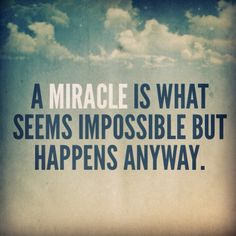 Not a Miracle it will happen http://onherwaytoperfection.com/2013/10/30/be-realistic-about-miracles/