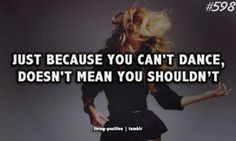 and I definitely can't dance lol but I don't let that stop me ;)