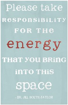 I am repsonsible for the energy... I bring to work.... take deep breaths!!!  (this link is a free printable)