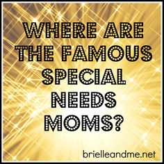 Where are the famous special needs parents? Imagine the impact they could have if they championed issues for special needs children and their families.  http://brielleandme.net/famous-special-needs-moms/
