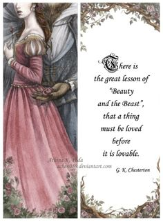 """Beauty and the Beast Bookmark by on deviantART with G. Chesterton Quote: """"There is the great lesson of 'Beauty and the Beast', that a thing must be loved before it is loveable. Beauty And The Beast Art, Beauty And Beast Quotes, Gk Chesterton, Tale As Old As Time, Beauty First, Disney Quotes, Disney Love, Disney Magic, Beautiful Words"""