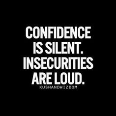 So true!  Insecurities are loud - fishing for compliments shows little respect for yourself!  A compliment that you didn't ask for, is a true compliment!  IMHO!