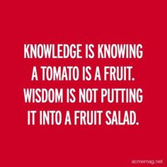 Knowledge is knowing a tomato is a fruit. Wisdom is not putting it into a fruit salad.