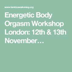 Energetic Body Orgasm Workshop London: 12th & 13th November…
