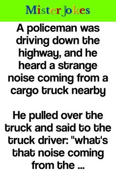 """A policeman was driving down the highway, and he heard a strange noise coming from a cargo truck nearby. He pulled over the truck and said to the truck driver: """"what's that noise coming from the back of your truck?"""" The truck driver replied:. Funny Long Jokes, Funny English Jokes, Clean Funny Jokes, Funny Jokes For Adults, Hilarious Jokes, Funny Memes, Funny Marriage Jokes, Funny Relationship Jokes, Sister Friend Quotes"""