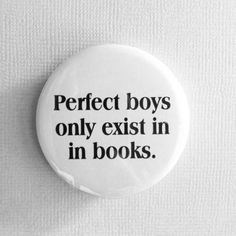 Which is why the book only lasts about 300 pages at most...because they get boring, those perfect boys