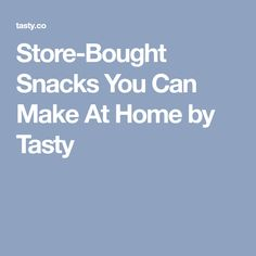 Store-Bought Snacks You Can Make At Home by Tasty
