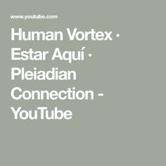Human Vortex · Estar Aquí · Pleiadian Connection - YouTube