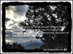 """If you always do what you've always done, you'll always get what you always got."" - Henry Ford (1863 - 1947), American founder of Ford Motor Company.  See more inspirational quotes at www.tootsweet4two.com."