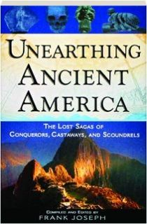 UNEARTHING ANCIENT AMERICA: The Lost Sagas of Conquerors, Castaways, and Scoundrels, edited by Frank Joseph
