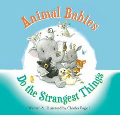 Animal babies do the strangest things by Charles Fuge.  Simple text looks at the animal kingdom's youngest and most adorable members features unlikely pairings to demonstrate what makes different animals unique.