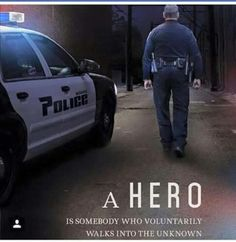 Most Officers I know won't say they are a hero, they are just doing their job. To me, they are all hero's!