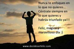 Nunca te enfoques en lo que no quieres... céntrate siempre en lo que quieres y habrás triunfado ya!!!  Feliz, mágico y maravilloso día :)
