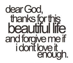 'Dear God, Thank You for this Life, and Forgive me if I don't Love it Enough', You do, and God will.