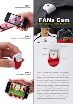 The FANs Cam is a pint-sized camera that can be clipped onto the collar of a sports player's uniform and hooks up a livefeed to the fan on the stands. It gives the fan a perspective of the game that they've never experienced before. Designers: Sheng-Hung Lee & Chan Wai Yeh