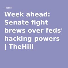 Week ahead: Senate fight brews over feds' hacking powers | TheHill